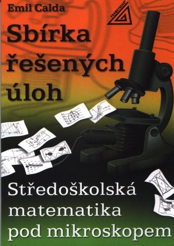 Sbírka řešených úloh - Středoškolská matematika pod mikroskopem - Calda Emil