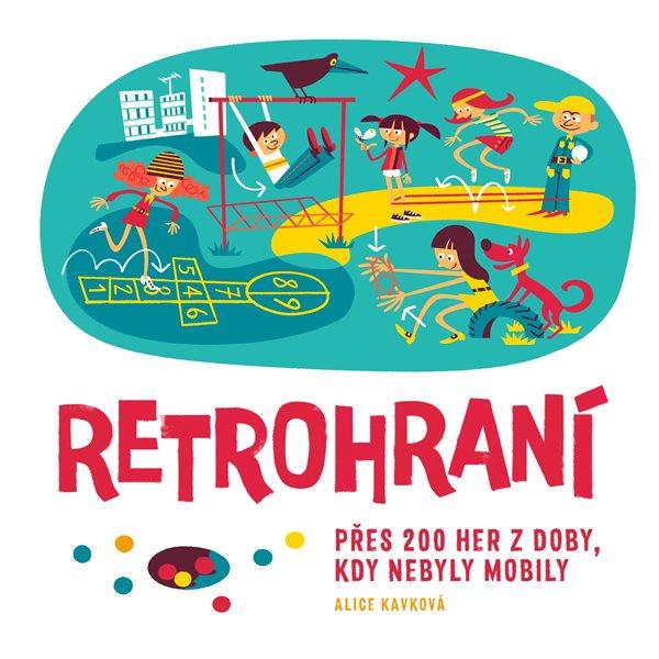 Retrohraní - Přes 200 her z doby, kdy nebyly mobily - Alice Kavková - 21x21 cm