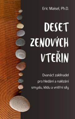 Deset zenových vteřin – Dvanáct zaklínadel pro hledání a nalézání smyslu, klidu a vnitřní síly - Eric Maisel, Ph.D.