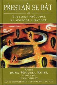 Přestaň se bát - Toltécký průvodce ke svobodě a radosti - Učení Dona Muguela Ruize, autora knihy Čty