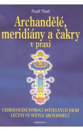 Archandělé, meridiány a čakry v praxi - Uzdravování pomocí světelných drah, léčení ve světle archand - Thali Trudi