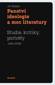 Panství ideologie a moc literatury - Studie, kritiky, portréty (1991–2008)