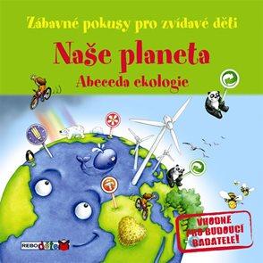 Naše planeta - Abeceda ekologie - Zábavné pokusy pro zvídavé děti
