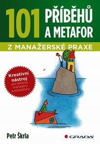 101 příběhů a metafor z manažerské praxe - Kreativní nástroj pro lektory, manažery a edukátory