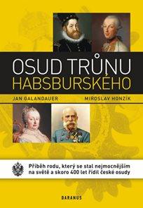 Osud trůnu habsburského - Příběh rodu, který se stal nejmocnějším na světě a skoro 400 let řídil čes