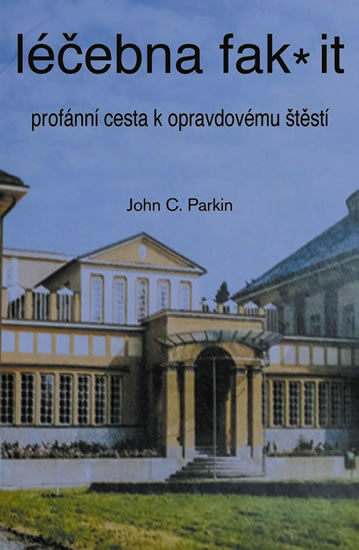 Léčebna fak it - Profánní cesta k opravdovému štěští - Parkin John C.