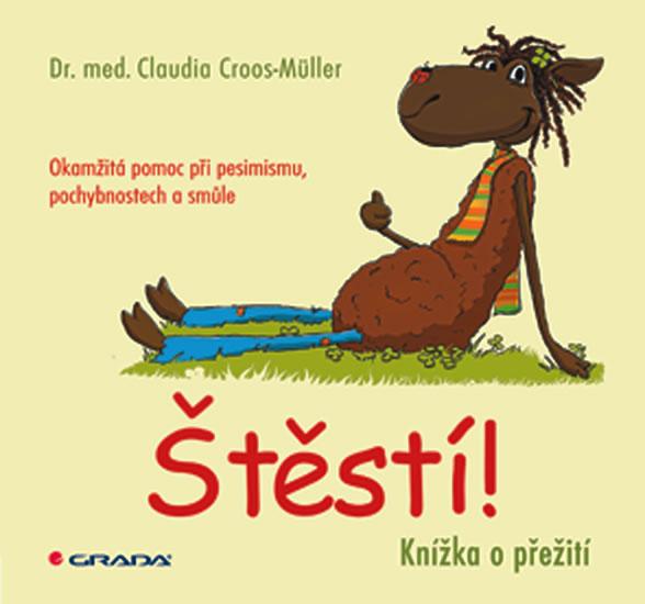 Štěstí! - Knížka o přežití. Okamžitá pomoc při pesimismu, pochybnostech a smůle - Croos–Müller Claudia