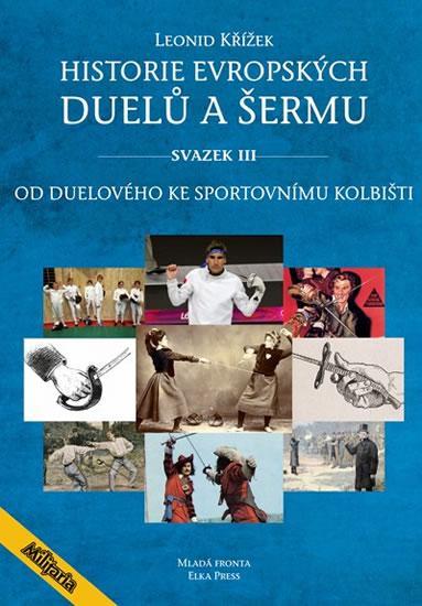 Historie evropských duelů a šermu III - Od duelového ke sportovnímu kolbišti - Kovařík Jiří, Křížek Leonid,