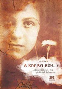 A kde byl Bůh...? - Sedmatřicet svědectví přeživších holocaust