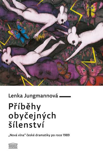"""Příběhy obyčejných šílenství - """"Nová vlna"""" české dramatiky po roce 1989 - Jungmannová Lenka"""