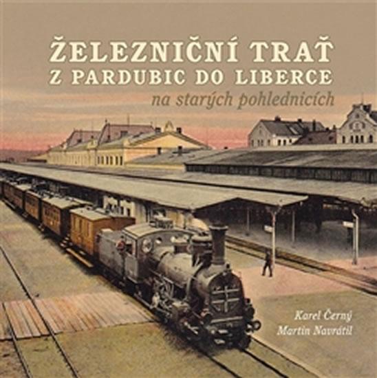 Železniční trať z Pardubic do Liberce na starých pohlednicích - Černý Karel, Navrátil Martin,