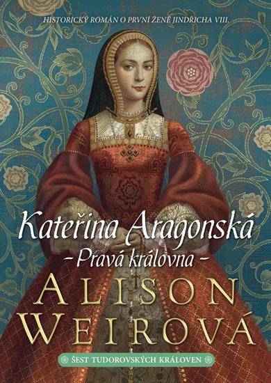 Kateřina Aragonská - Pravá královna - Weirová Alison