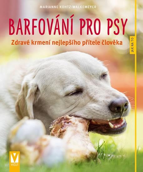 Barfování pro psy - Zdravé krmení nejlepšího přítele člověka - Kohtz-Walkemeyer Marianne