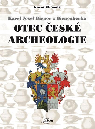 Karel Josef Biener z Bienenberka - Otec české archeologie - Sklenář Karel
