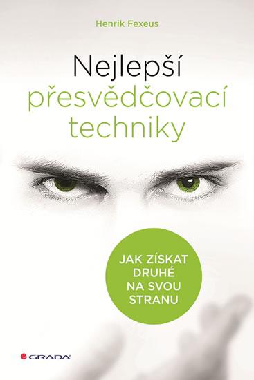 Nejlepší přesvědčovací techniky - Jak získat druhé na svou stranu - Fexeus Henrik