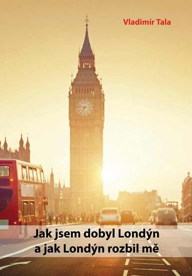Jak jsem dobyl Londýn a jak Londýn rozbil mě - Tala Vladimír