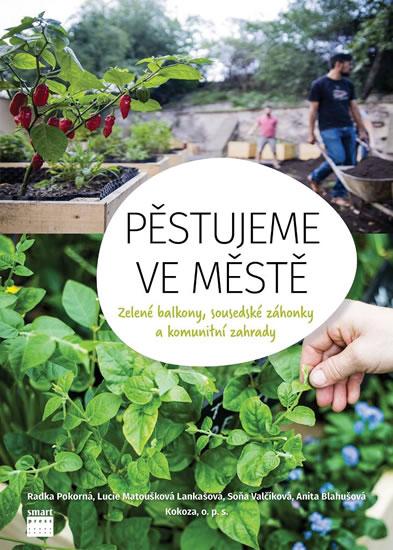 Pěstujeme ve městě - Zelené balkony, sousedské záhonky a komunitní zahrady. - kolektiv autorů