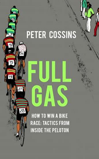 Full Gas: How to Win a Bike Race - Tactics from Inside the Peloton - Cossins Peter