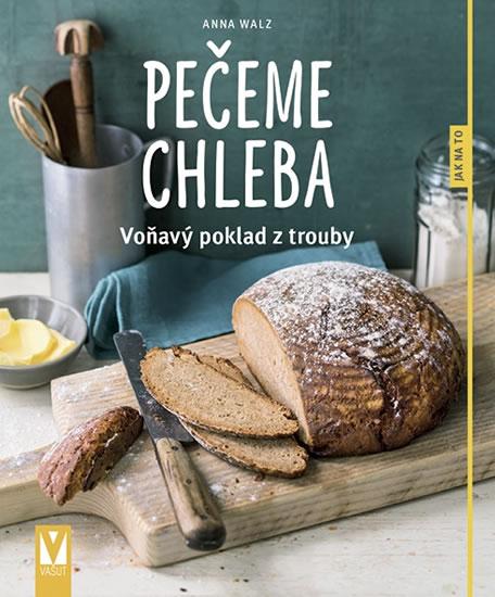 Pečeme chleba - Voňavý poklad z trouby - Walzová Anna