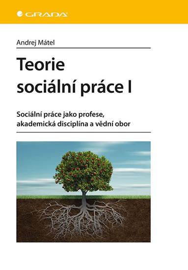 Teorie sociální práce I - Sociální práce jako profese, akademická disciplína a vědní obor - Mátel Andrej