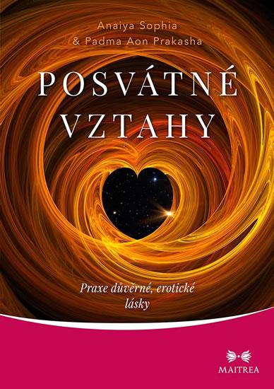 Posvátné vztahy - Praxe důvěrné, erotické lásky - Sophia Anaiya, Prakasha Padma Aon,