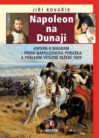 Napoleon na Dunaji - Aspern a Wagram: První Napoleonova porážka a poslední vítězné tažení 1809 - Kovařík Jiří