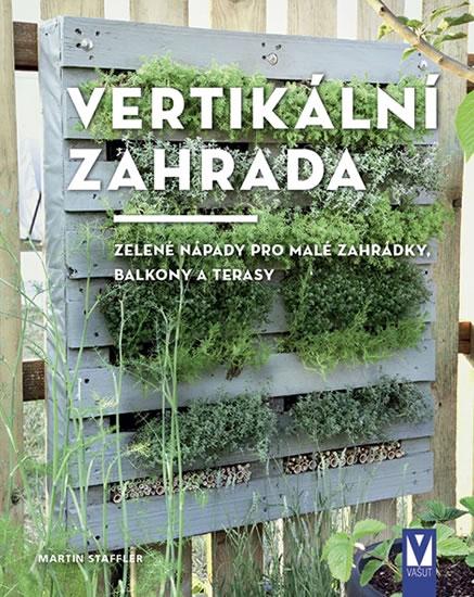 Vertikální zahrada - Zelené nápady pro malé zahrádky, balkony a terasy - Staffler Martin