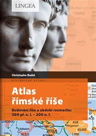 Atlas římské říše - Budování říše a období rozmachu: 300 př. n. l.-200 n. l. - Badel Christophe