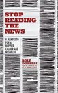 Stop Reading the News : A Manifesto for a Happier, Calmer and Wiser Life