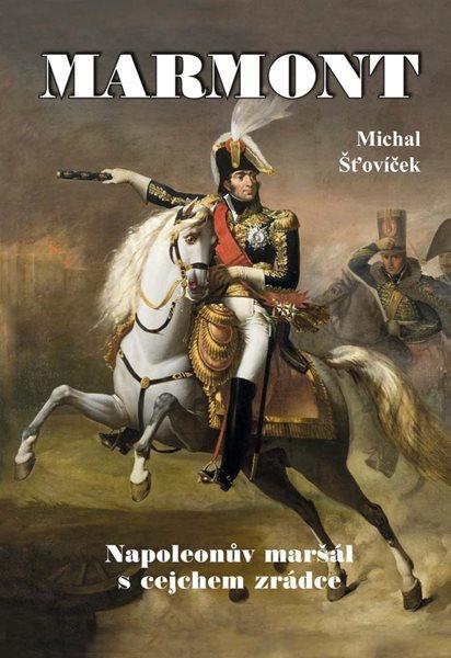 Marmont - Napoleonův maršál s cejchem zrádce - Šťovíček Michal