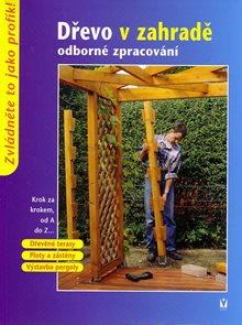 Dřevo v zahradě - odborné zpracovánÍ - Krok za krokem od A do Z...