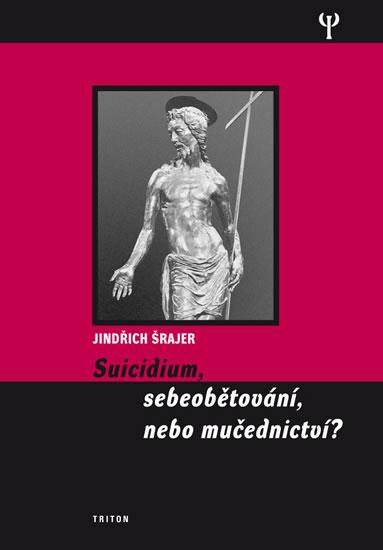 Suicidium, sebeobětování, nebo mučednictví? - Šrajer Jindřich - 15,1x20,6