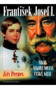 František Josef I. - Nikdy nekorunovaný český král - 2. vydání