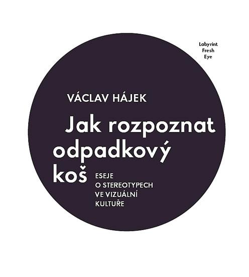 Jak rozpoznat odpadkový koš - Eseje o stereotypech ve vizuální kultuře - Hájek Václav - 16,6x19