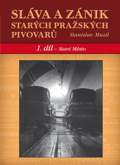 Sláva a zánik starých pražských pivovarů - 1. díl - Staré Město - Musil Stanislav - 17,8x24,7