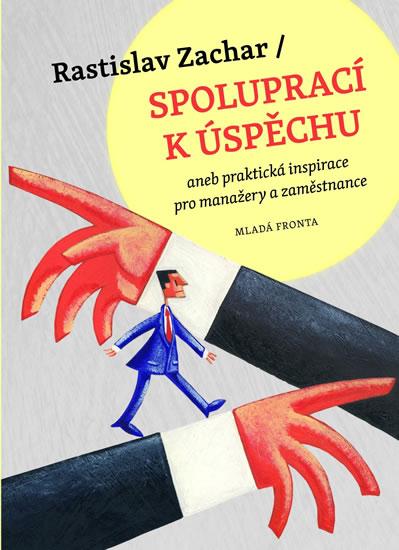 Spoluprací k úspěchu aneb praktická inspirace pro manažery a zaměstnance - Zachar Rastislav - 12,7x17,1